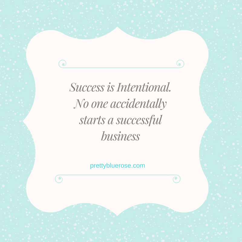 Success is Intentional. No one accidentally starts a successful business.