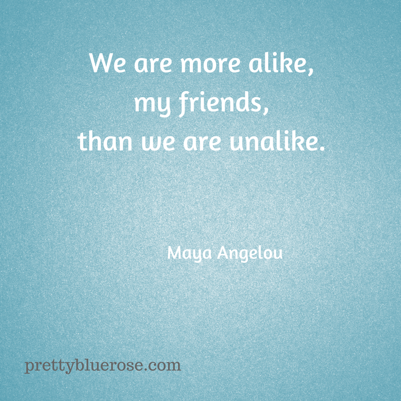 We are more alike, my friends,than we are unalike.